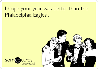 I hope your year was better than the Philadelphia Eagles'.