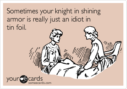 Sometimes your knight in shining armor is really just an idiot in 