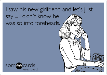 I saw his new girlfriend and let's just say ... I didn't know he