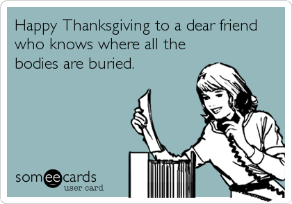 Happy Thanksgiving to a dear friend who knows where all the bodies are buried.