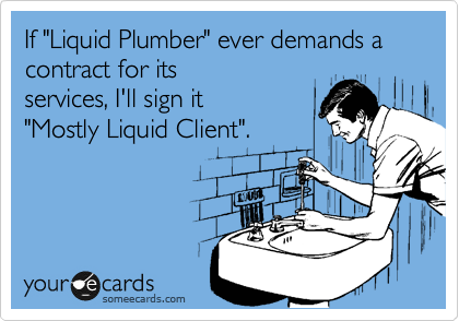 """If """"Liquid Plumber"""" ever demands a contract for its services, I'll sign it  """"Mostly Liquid Client""""."""