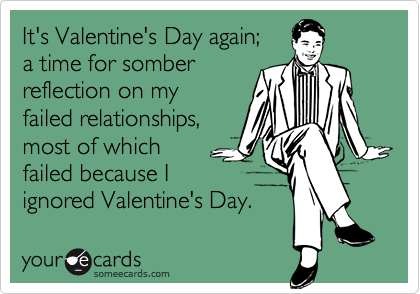 It's Valentine's Day again; a time for somber reflection on my failed relationships,  most of which failed because I ignored Valentine's Day.