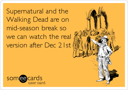 Supernatural and the Walking Dead are on mid-season break so we can watch the real version after Dec 21st