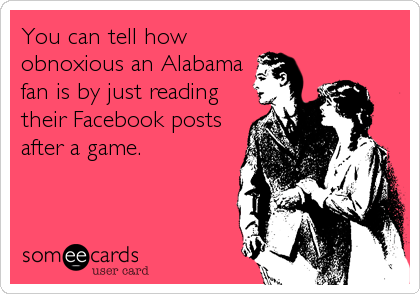 You can tell how obnoxious an Alabama fan is by just reading their Facebook posts after a game.
