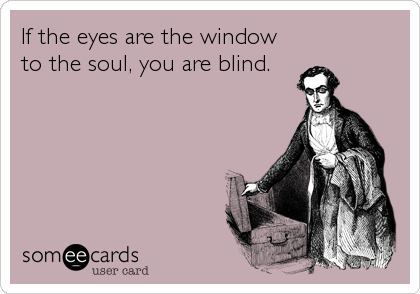 If the eyes are the window to the soul, you are blind.