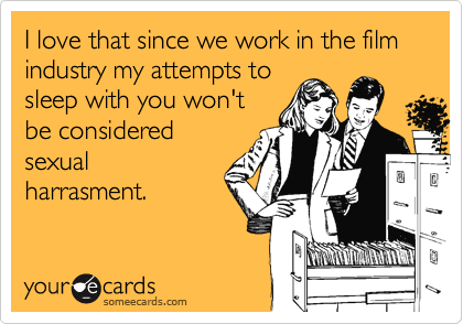 I love that since we work in the film industry my attempts to sleep with you won't be considered sexual harrasment.