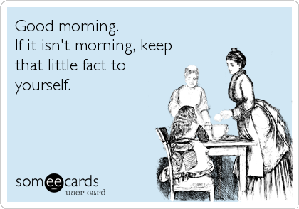 Good morning. If it isn't morning, keep that little fact to yourself.