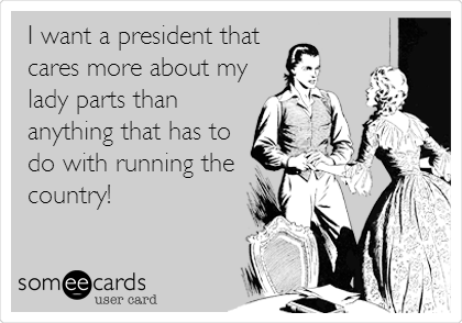 I want a president that  cares more about my lady parts than anything that has to do with running the country!