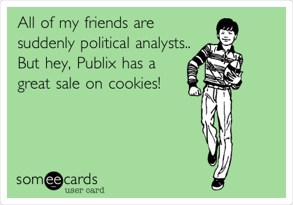All of my friends are suddenly political analysts.. But hey, Publix has a great sale on cookies!