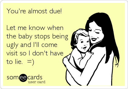 You're almost due!  Let me know when the baby stops being ugly and I'll come visit so I don't have to lie.  =)