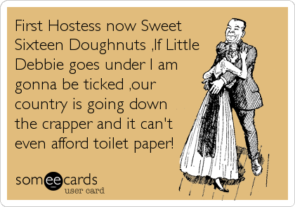 First Hostess now Sweet Sixteen Doughnuts ,If Little Debbie goes under I am gonna be ticked ,our country is going down the crapper and it can't even afford toilet paper!