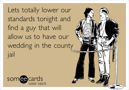 Lets totally lower our standards tonight and find a guy that will allow us to have our wedding in the county jail