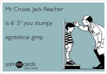 "Mr Cruise, Jack Reacher  is 6' 5"" you stumpy   egotistical gimp"