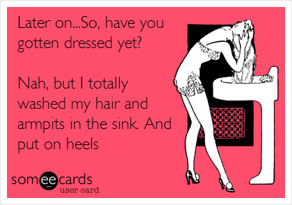 Later on...So, have you gotten dressed yet?   Nah, but I totally washed my hair and armpits in the sink. And put on heels
