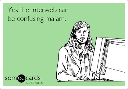 Yes the interweb can be confusing ma'am.