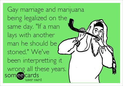 """Gay marriage and marijuana being legalized on the same day. """"If a man lays with another man he should be stoned."""" We've been interpreting it wrong all these years."""