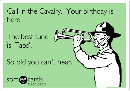 Call in the calvary.  Your birthday is here!