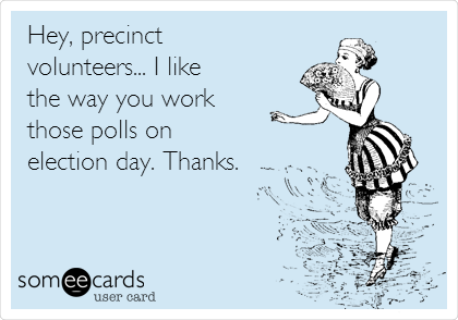 Hey, precinct volunteers... I like the way you work those polls on election day. Thanks.