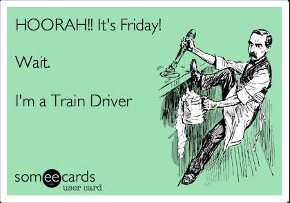 HOORAH!! It's Friday!    Wait.    I'm a Train Driver