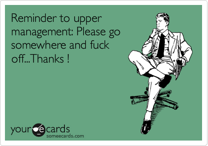 Reminder to upper management: Please go somewhere and fuck off...Thanks !