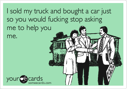 I sold my truck and bought a car just so you would fucking stop asking me to help you me.