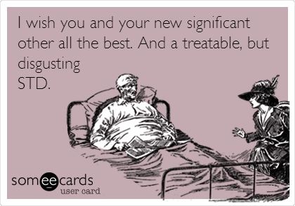 I wish you and your new significant other all the best. And a treatable, but disgusting STD.