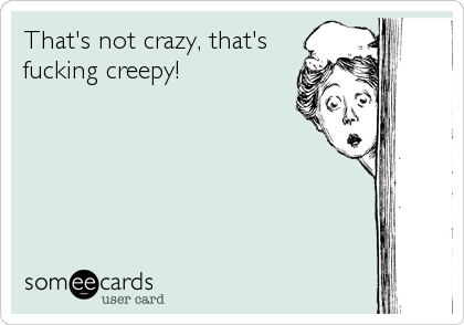 That's not crazy, that's fucking creepy!