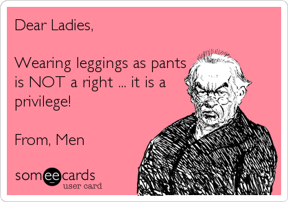 Dear Ladies,   Wearing leggings as pants is NOT a right ... it is a privilege!  From, Men