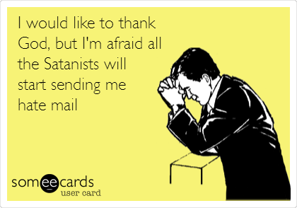 I would like to thank God, but I'm afraid all the Satanists will start sending me hate mail