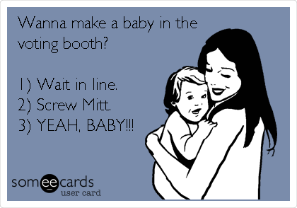 Wanna make a baby in the voting booth?  1) Wait in line. 2) Screw Mitt. 3) YEAH, BABY!!!