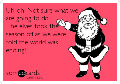 Uh-oh! Not sure what we are going to do. The elves took the  season off as we were told the world was ending!