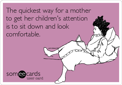 The Quickest Way For A Mother To Get Her Childrens Attention Is To Sit Down And