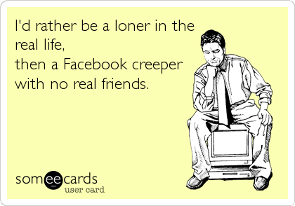 I'd rather be a loner in the real life, then a Facebook creeper with no real friends.