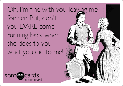 Oh, I'm fine with you leaving me for her. But, don't you DARE come running back when she does to you what you did to me!