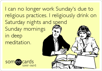 I can no longer work Sunday's due to religious practices. I religiously drink on Saturday nights and spend Sunday mornings in deep meditation.