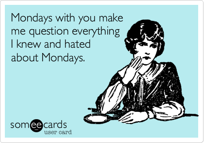 Mondays with you make me question everything I knew and I hated about Mondays.