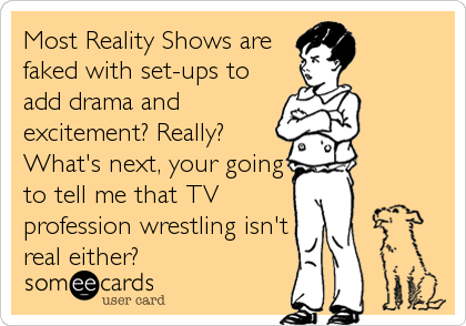 Most Reality Shows are faked with set-ups to add drama and  excitement? Really? What's next, your going to tell me that TV profession wrestling isn't real either?