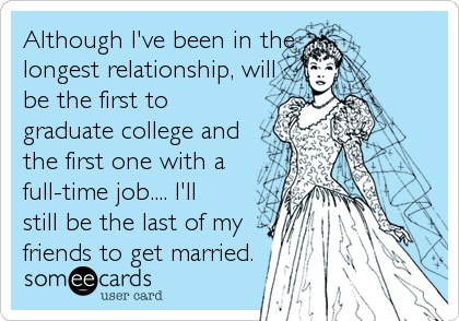 Although I've been in the longest relationship, will be the first to graduate college and the first one with a full-time job.... I'll still be the last of my friends to get married.
