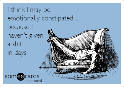 I think I may be  emotionally constipated.... because I haven't given a shit in days