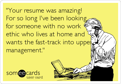 """Your resume was amazing! For so long I've been looking for someone with no work ethic who lives at home and wants the fast-track into upper management."""