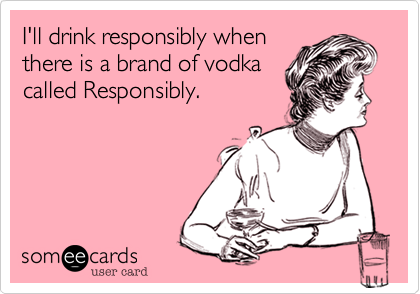 I'll drink responsibly when there is a brand of vodka called Responsibly.