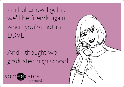 Uh huh...now I get it... we'll be friends again when you're not in LOVE.    And I thought we graduated high school.