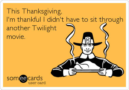This Thanksgiving, I'm thankful I didn't have to sit through another Twilight movie.