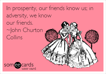 In prosperity, our friends know us; in adversity, we know our friends.  ~John Churton Collins