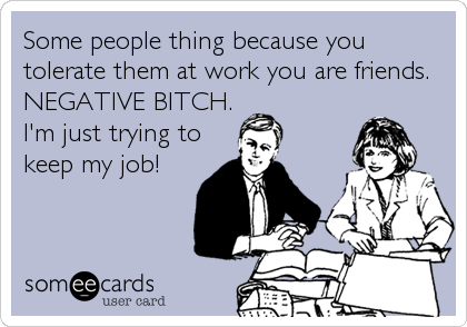 Some people thing because you tolerate them at work you are friends. NEGATIVE BITCH. I'm just trying to keep my job!