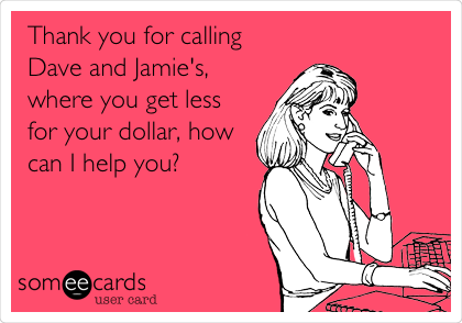 Thank you for calling Dave and Jamie's, where you get less for your dollar, how can I help you?
