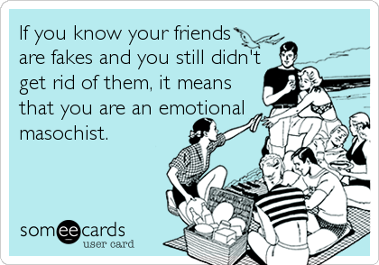 If you know your friends are fakes and you still didn't get rid of them, it means that you are an emotional masochist.
