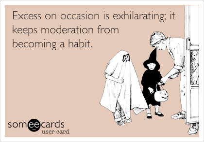 Excess on occasion is exhilarating; it keeps moderation from becoming a habit.