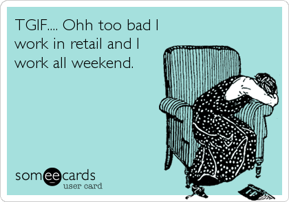 TGIF.... Ohh too bad I work in retail and I work all weekend.