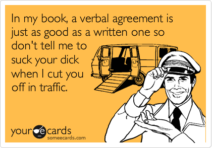 In my book, a verbal agreement is just as good as a written one so don't tell me to